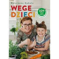 GUBAŁA KATARZYNA Wege dzieci. 104 proste wege przepisy dla rodzica i małego kucharza (okładka miękka)